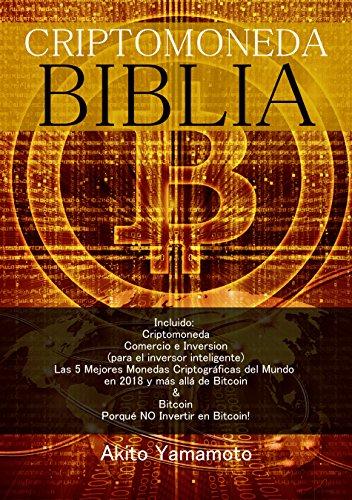 Criptomoneda Biblia: Incluido: Criptomoneda Comercio e Inversion - Las 5 Mejores Monedas Criptográficas del Mundo en 2018 y más allá de Bitcoin - Porqué NO Invertir en Bitcoin por Akito Yamamoto