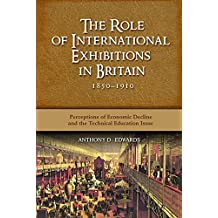 The Role of International Exhibitions in Britain, 1850-1910: Perceptions of Economic Decline and the Technical Education Issue (English Edition)