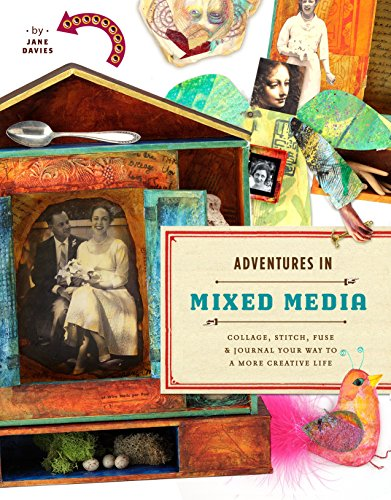 Adventures in Mixed Media: Collage, Stitch, Fuse, and Journal Your Way to a More Creative Life -