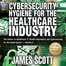 Cybersecurity Hygiene for the Healthcare Industry: The Basics in Healthcare IT, Health Informatics, and Cybersecurity for the Health Sector