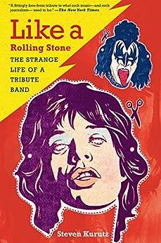 Like a Rolling Stone: The Strange Life of a Tribute Band by [Kurutz, Steven]