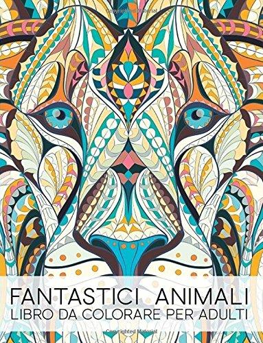 Fantastici Animali: Libro Da Colorare Per Adulti: Un regalo da colorare unico per motivare e ispirare uomini, donne, adolescenti e anziani per ... la meditazione e l'art therapy