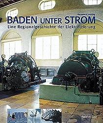 Baden unter Strom: Eine Regionalgeschichte der Elektrifizierung. Von der Wasserkraft ins Solarzeitalter
