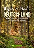Mystische Pfade Deutschland: 99 Wanderungen auf den Spuren von Sagen und Traditionen
