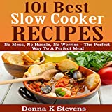 101 Best Slow Cooker Recipes: No Mess, No Hassle, No Worries: The Perfect Way to a Perfect Meal
