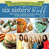 Celebrate Every Season with Six Sisters' Stuff: 150+ Recipes, Traditions, and Fun Ideas for Each Month of the Year