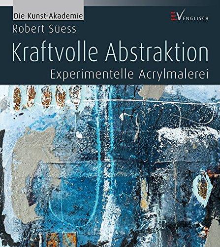 Kraftvolle Abstraktion: Experimentelle Acrylmalerei (Die Kunst-Akademie)