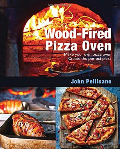 Wood-Fired Pizza Oven: Make Your Own Pizza Oven Create the Perfect Pizza by John Pellicano (2014-10-01)