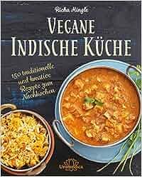 Vegane Indische Küche: Traditionelle und kreative Rezepte zum Nachkochen: Richa Hingle