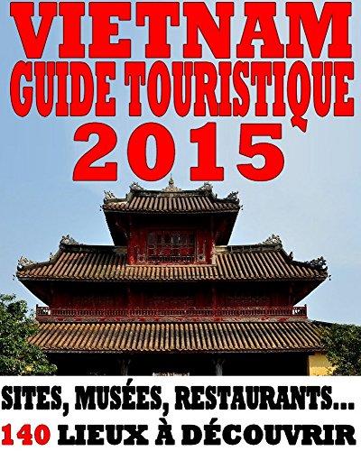 Vietnam - Guide 2015: Sites, musées, restaurants... 140 lieux à découvrir