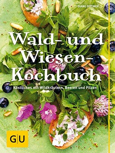Wald- und Wiesen-Kochbuch: Köstliches mit Wildkräutern, Beeren und Pilzen
