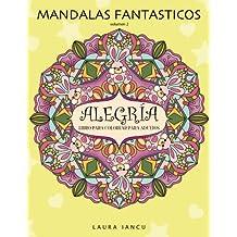 Alegria: Libro Para Colorear Para Adultos (Mandalas Fantasticos, Volumen 2): Un Maravilloso Libro de Arte Terapia Antiestres con Mandalas Zen Para Pintar, Relajarse y Desarrollar la Creatividad