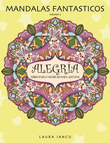 Alegria: Libro Para Colorear Para Adultos (Mandalas Fantasticos, Volumen 2): Un Maravilloso Libro de Arte Terapia Antiestres con Mandalas Zen Para Pintar, Relajarse y Desarrollar la Creatividad por Laura Iancu