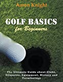 #7: Golf Basics for Beginners: The Ultimate Guide about Clubs Etiquette, Equipment, History and Terminology