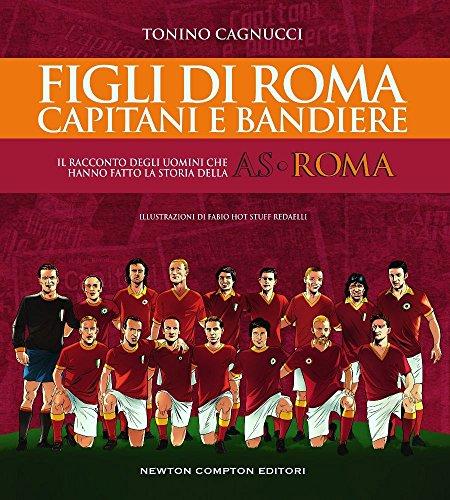 Figli di Roma. Capitani e bandiere. Il racconto degli uomini che hanno fatto la storia della AS Roma