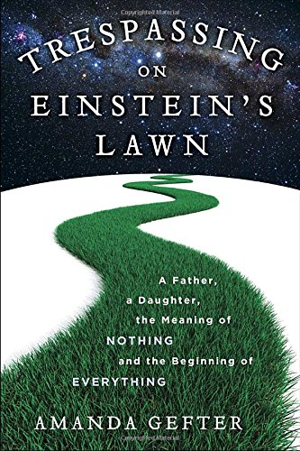 Trespassing on Einstein's Lawn: A Father, a Daughter, the Meaning of Nothing, and the Beginning of Everything [Rough Cut]