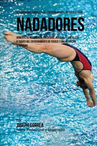 El Programa Completo de Entrenamiento de Fuerza para Nadadores: Aumente su resistencia, velocidad, agilidad, y fortaleza, a traves del entrenamiento de fuerza y una nutricion apropiada