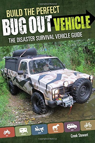 Build the Perfect Bug Out Vehicle: A Guide to Your Disaster Survival Vehicle: Written by Creek Stewart, 2014 Edition, Publisher: Betterway Books [Paperback]