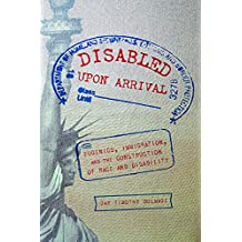 Disabled Upon Arrival: Eugenics, Immigration, and the Construction of Race and Disability