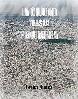 La Ciudad Tras La Penumbra: un lugar del que nadie sale por voluntad propia. (Spanish Edition) by [Núñez, Javier]
