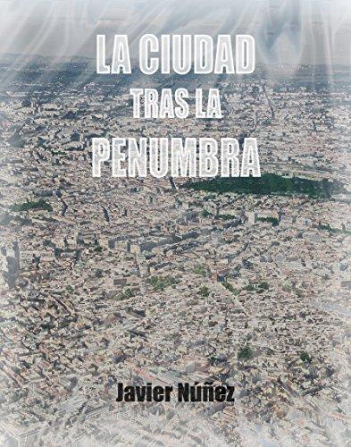 La Ciudad Tras La Penumbra: un lugar del que nadie sale por voluntad propia. por Javier Núñez