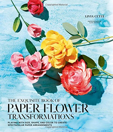 The Exquisite Book of Paper Flower Transformations: Playing With Size, Shape, and Color to Create Spectacular Paper Arrangements