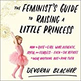 The Feminist's Guide to Raising a Little Princess: How to Raise a Girl Who's Authentic, Joyful, and Fearless - Even If She Refuses to Wear Anything but a Pink Tutu