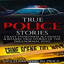 True Police Stories: Crazy Eyewitness Accounts & Bizarre True Stories of the Paranormal Kind