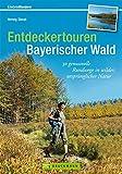 Entdeckertouren Bayerischer Wald: 30 genussvolle Rundwege in wilder, ursprünglicher Natur
