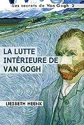 La lutte intérieure de Van Gogh: Sa vie, son œuvre et sa maladie mentale (Les secrets de Van Gogh t. 2)