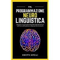 PNL: Programmazione Neuro Linguistica - Le migliori tecniche pratiche di Psicologia per entrare nella mente delle…