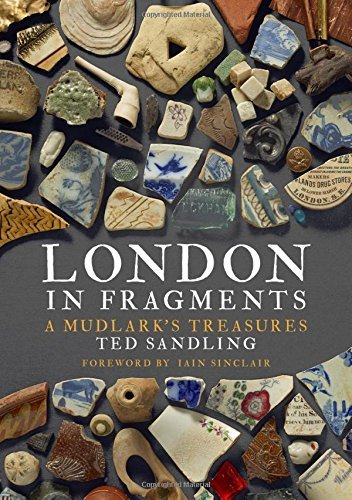 London in Fragments: A Mudlark's Treasures by Ted Sandling (2016-09-01)