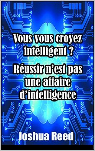 Vous Vous Croyez Intelligent ?: La réussite n'est pas une affaire d'intelligence par Joshua Reed