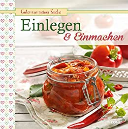 Einlegen & Einmachen: Köstliche Rezepte konserviert (Gutes aus meiner Küche)