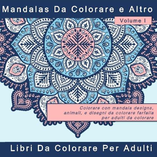 Mandalas  Da Colorare e Altro: Colorare con disegni antistress mandala, animali, e disegni da colorare farfalla per adulti da colorare: Volume 1