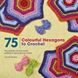 75 Colourful Hexagons to Crochet: The Ultimate Mix-and-Match Patterns in Eye-Popping Colours