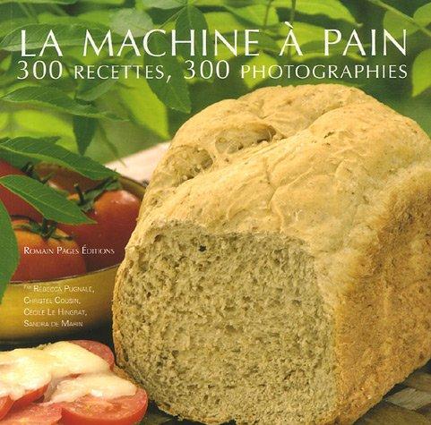 La machine à pain : 300 Recettes 300 photographies par Rébecca Pugnale