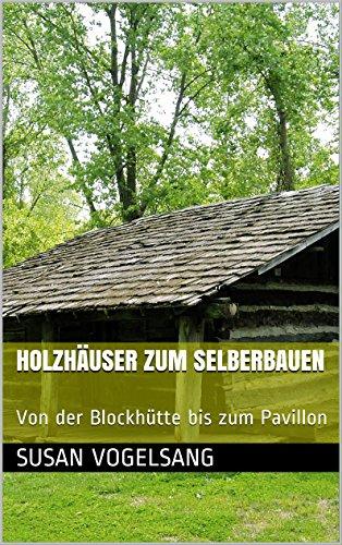 Holzhäuser zum Selberbauen: Von der Blockhütte bis zum Pavillon