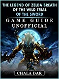 The Legend of Zelda Breath of The Wild Trial of the Sword Game Guide Unofficial (English Edition)