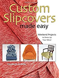 Custom Slipcovers Made Easy: 25 Weekend Projects to Dress Up Your Decor