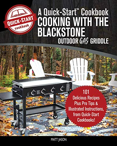Cooking With the Blackstone Outdoor Gas Griddle, A Quick-Start Cookbook:  101 Delicious Recipes, plus Pro Tips & Illustrated Instructions, from