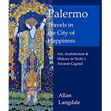 Palermo: Travels in the City of Happiness: Art, Architecture and History in Sicily's Ancient Capital (English Edition)