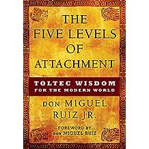 Five Levels of Attachment: Toltec Wisdom for the Modern World