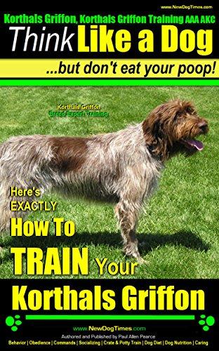 Korthals Griffon, Korthals Griffon Training AAA AKC: Think Like a Dog, But Don't Eat Your Poop! | Korthals Griffon Breed Expert Training |: Here's EXACTLY ... Your Korthals Griffon (English Edition) (Hunting Dog Training Dummy)