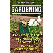 Gardening: Easy Lessons For Beginners To Grow Your Plants Successfully (English Edition)