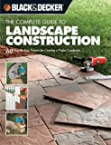 The Complete Guide to Landscape Construction: 60 Step-by-step Projects for Creating a Perfect Landscape (Black + Decker Complete Guide To...): 60 Step-by-step ... (Black + Decker Complete Guide To...)