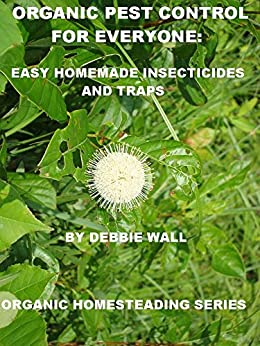 Organic Pest Control for Everyone: Easy Homemade Insecticides and Traps (Organic Homesteading Series Book 1) (English Edition) par [Wall, Debbie]