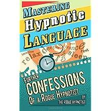 Mastering hypnotic language - further confessions of a Rogue Hypnotist by The Rogue Hypnotist (2014-05-22)
