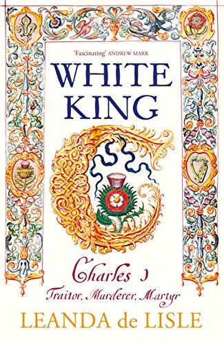 White King: Charles I, Traitor, Murderer, Martyr (English Edition) por Leanda de Lisle