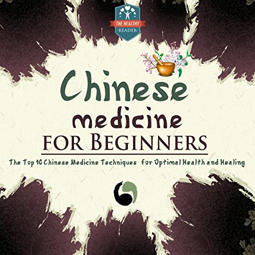 Chinese Medicine for Beginners: The Top 10 Chinese Medicine Techniques for Optimal Health and Healing